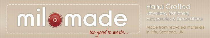 Milomade - too good to waste - Hand Crafted Jewellery, Stationery, Accessories and Decirations - Made from recycled materials in Fife, Scotland, UK