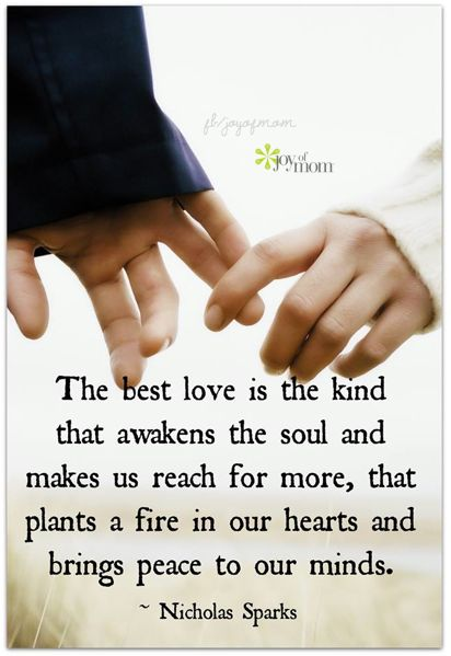 The best love is the kind that awakens the soul and makes us reach for more, that plants a fire in our hearts and brings peace to our minds.  ~ Nicholas Sparks <3 Join us on Joy of Mom for more beautiful love quotes! <3 https://www.facebook.com/joyofmom  #beautifullovequotes #joyofmom