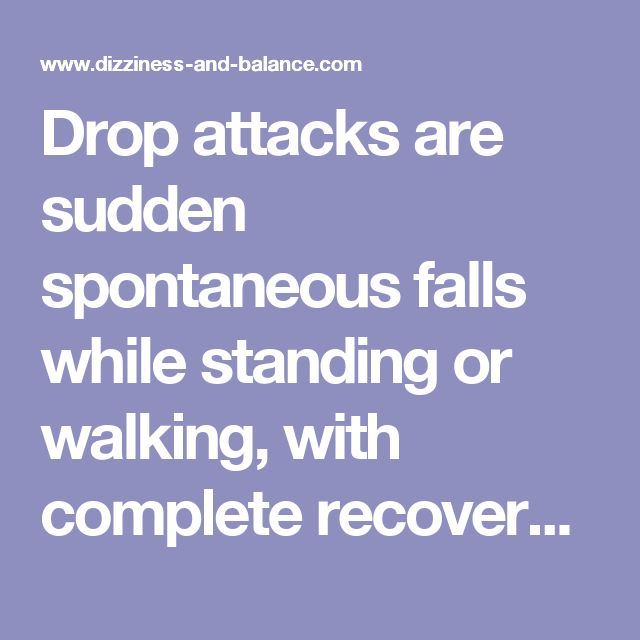 Drop attacks are sudden spontaneous falls while standing or walking, with complete recovery in seconds or minutes. There is usually no recognized loss of consciousness and the event is remembered. It is a symptom, not a diagnosis, and it can have diverse causes. Sheldon (1960) reported that drop accounts accounted for about 1/4 of 500 consecutive falls in older patients. This estimate seems a bit high to us. Nevertheless, drop attacks are a very serious problem.  CAUSES OF DROP ATTACKS  In…