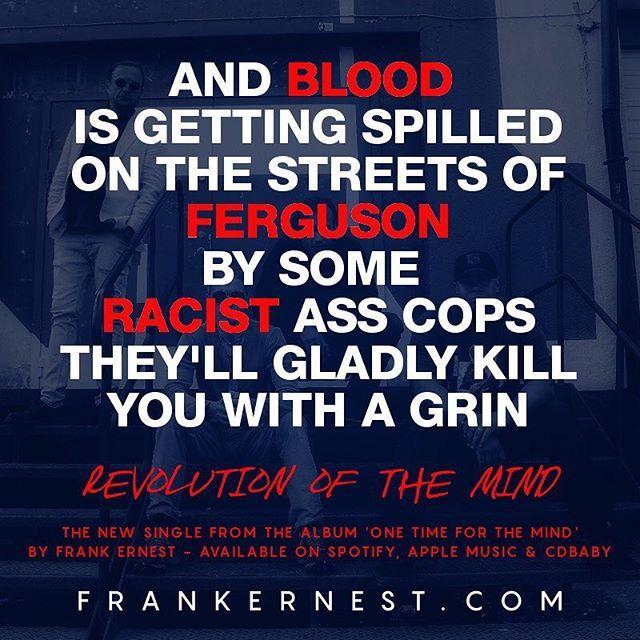 """The new #FrankErnest single #RevolutionOfTheMind is on @spotify @applemusic and @cdbaby Listen to it here http://tinyurl.com/jvcyvq3 --- #OneTimeForTheMind #NewMusic #BlackLivesMatter #MothersOfTheMovement #NewMusicMonday #Election #HillaryClinton #VanJones #CNN #Whitelash #Ferguson #DonaldTrump #Politics #Obama #Feminism #Equality #TheGrio #Racism #Racist #HumanRights #CivilRights #Europe  #HipHop #SoulRock #Unsigned #IndieMusic #UnsignedHype"