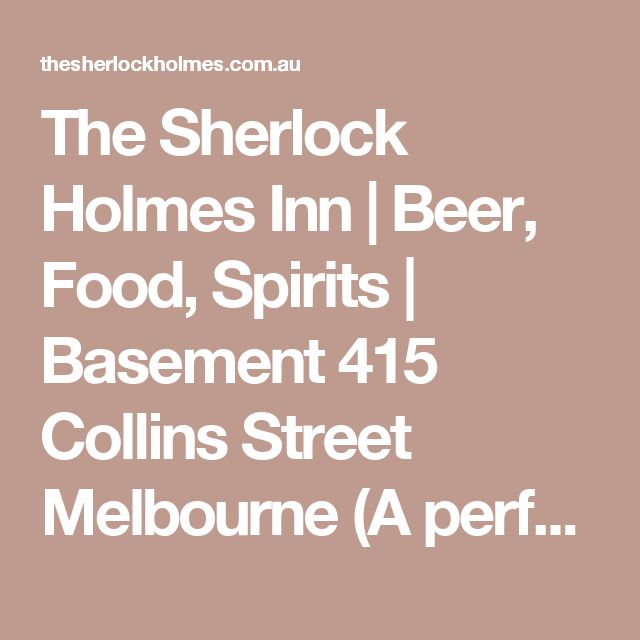 The Sherlock Holmes Inn   Beer, Food, Spirits   Basement 415 Collins Street Melbourne (A perfect place to discover on a chilly, rainy day - warm, cozy, great staff and amazing comfort food!)