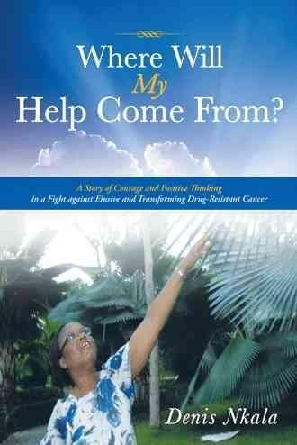 Where Will My Help Come From?: A Story of Courage and Positive Thinking in a Fight Against Elusive and Transformi...