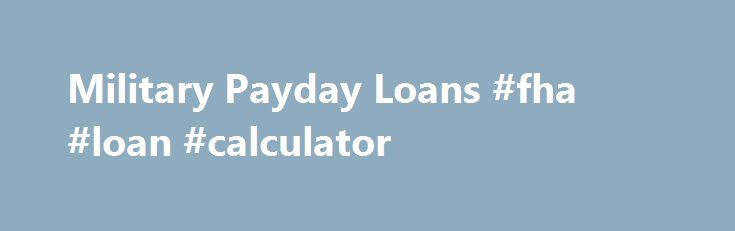 Military Payday Loans #fha #loan #calculator http://loan-credit.nef2.com/military-payday-loans-fha-loan-calculator/  #military payday loans # Military Payday Loans Most Payday lenders have special loans for military personnel, while some Payday Loan services cater solely to employees of the armed forces. There are loan services for military personnel that have loan options which range from Payday Loans to other types of loans more suited for someone in the service. However, be cautioned that…