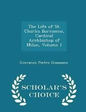 The Life of St. Charles Borromeo, Cardinal Archbishop of Milan, Volume 1 - Scholar's Choice Edition