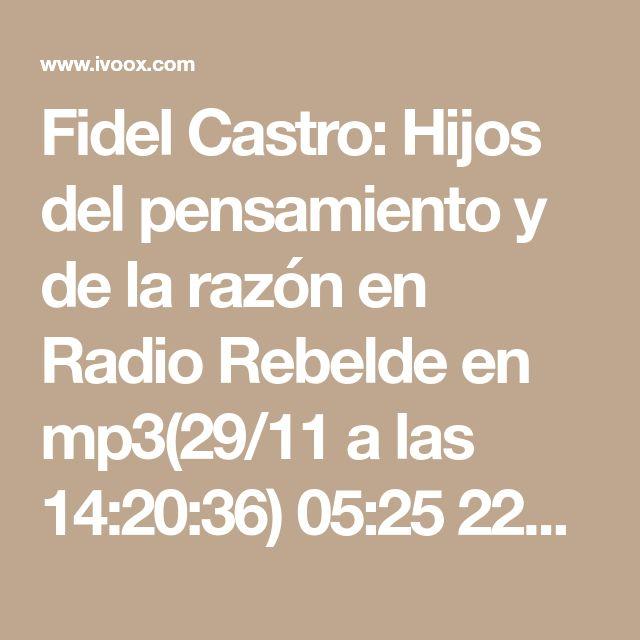Fidel Castro: Hijos del pensamiento y de la razón en Radio Rebelde en mp3(29/11 a las 14:20:36) 05:25 22353503  - iVoox