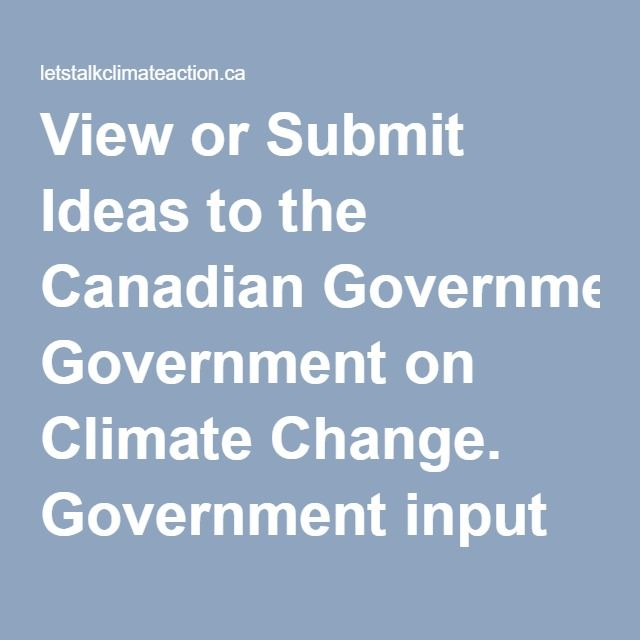 View or Submit Ideas to the Canadian Government on Climate Change. Government…