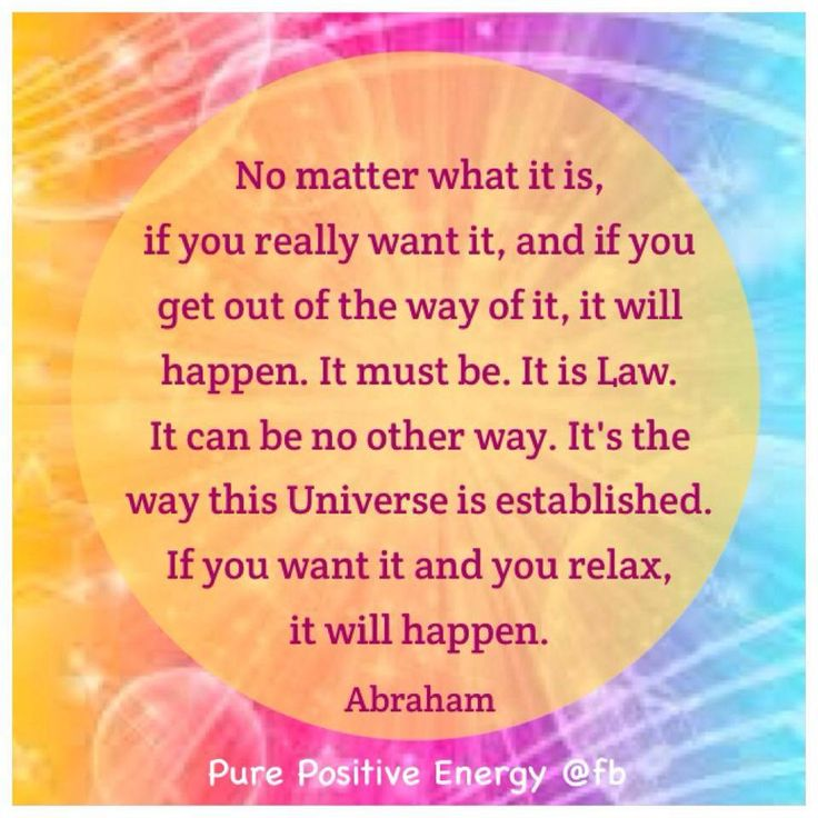 No matter what it is, if you really want it, and if you get out of the way of it, it will happen. It must be. It is Law. It can be no other way. It's the way this Universe is established. If you want it and you relax, it will happen. --- Abraham