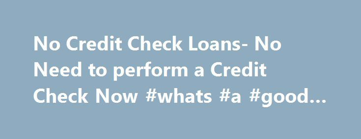 No Credit Check Loans- No Need to perform a Credit Check Now #whats #a #good #credit #score http://credit-loan.nef2.com/no-credit-check-loans-no-need-to-perform-a-credit-check-now-whats-a-good-credit-score/  #no credit check unsecured loans # No Credit Check Loans –Money without Credit Check Online Since time and events can be unpredictable, most of the time we are not prepared to what will come to us. Lucky for us if it is a good one but in cases that unfortunate events may occur such as…