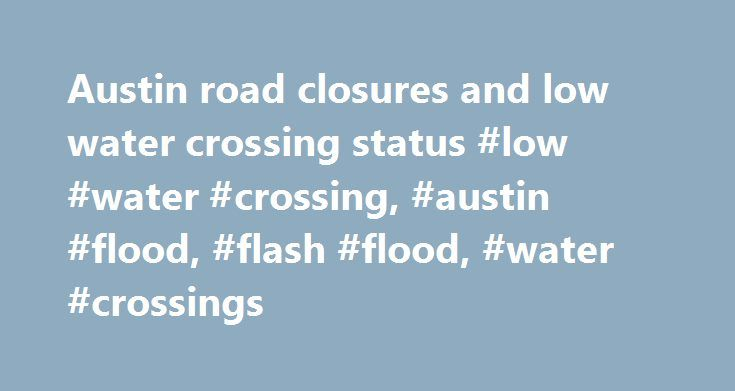 Austin road closures and low water crossing status #low #water #crossing, #austin #flood, #flash #flood, #water #crossings http://maryland.remmont.com/austin-road-closures-and-low-water-crossing-status-low-water-crossing-austin-flood-flash-flood-water-crossings/  # Low Water Crossing Road Closures Austin Area Radar Trending on KXAN.com Top Stories Photo Galleries Rachel Cooke s disappearance through the years Rush hour storms on June 5 Two burglaries in 12 minutes in San Marcos VIDEO/PHOTOS…