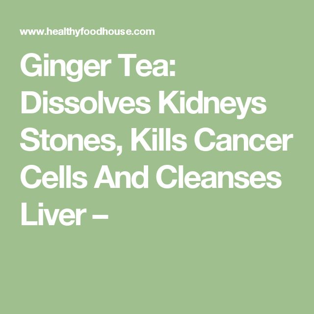 Ginger Tea: Dissolves Kidneys Stones, Kills Cancer Cells And Cleanses Liver –