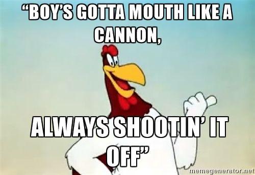 """Foghorn leghorn say - """"Boy's gotta mouth like a cannon, always shootin' it off"""""""