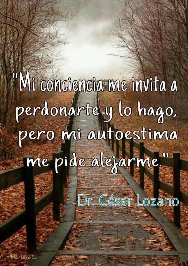 """""""Mi conciencia me invita a perdonarte y lo hago, pero mi autoestima me pide alejarme.""""  Dr.César Lozano #MarleniEscobar"""