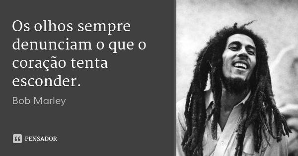 Os olhos sempre denunciam o que o coração tenta esconder. — Bob Marley