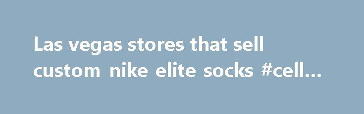 Las vegas stores that sell custom nike elite socks #cell #phone http://mobile.remmont.com/las-vegas-stores-that-sell-custom-nike-elite-socks-cell-phone/  Las vegas stores that sell custom nike elite socks. Las vegas stores that sell custom nike elite socks. Buy Online Custom NikeElites Socks. Sports Socks Best Quality Fresh Elites.1# Custom Nike Elite Socks. Exclusive designs for the freshest custom Nike elite socks and arm sleeves. Free Shipping on orders over $50 All shoelaces on saleRead…