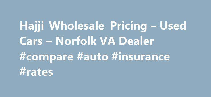 Hajji Wholesale Pricing – Used Cars – Norfolk VA Dealer #compare #auto #insurance #rates http://auto.remmont.com/hajji-wholesale-pricing-used-cars-norfolk-va-dealer-compare-auto-insurance-rates/  #wholesale cars # Hajji Wholesale Pricing – Norfolk VA, 23502 Welcome to Norfolk Used Cars, Car Warranty Lot – Hajji Wholesale Pricing Hajji Wholesale Pricing of Norfolk is a Norfolk Used Cars. Auto Warranty lot serving nearby cities including Chesapeake, Fort Monroe, Hampton, Newport News, Norfolk…