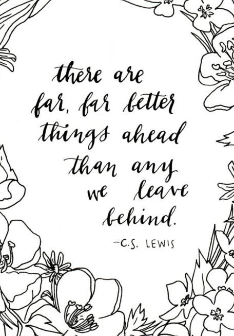"""""""There are far, far better things ahead than any we leave behind."""" - C.S. Lewis"""