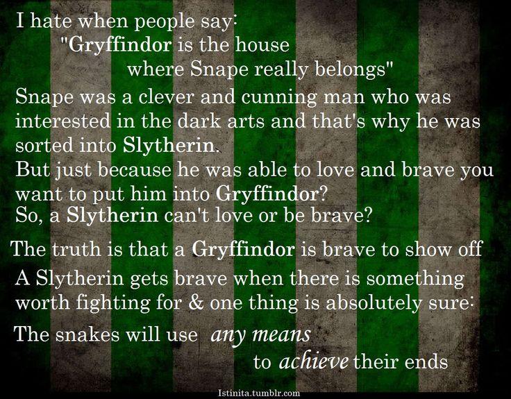 Slytherin》》Schön und gut, kann ja sein...Allerdings hat selbst Rowling zugegeben dass es einer der wenigen Fehler des sprechenden Hutes war snape in slytherin zu sortieren.Außerdem, warum zur Hölle sind Gryffindors nur mutig um anzugeben ect. ?!   Ich bin ein stolzer Gryffindor, und  mich interessiert es  nicht ob ich nun für etwas bewundert werde oder so ...Du wirst icht nur von deinem Haus definiert, Gryffindor ist nicht die Übersetzung für ,arrogantes Arschloch'