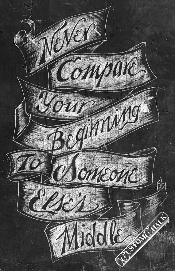 Never Compare Your Beginning to Someone Else's Middle - 11x17 print - Original chalk artwork by CJ Hughes. $35.00, via Etsy.