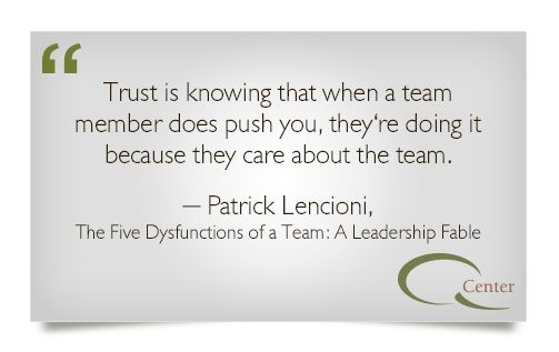 """trust is knowing that when a team member does push you, they're doing it because they care about the team."" -Patrick Lencioni, The Five Dysfunctions of a Team"