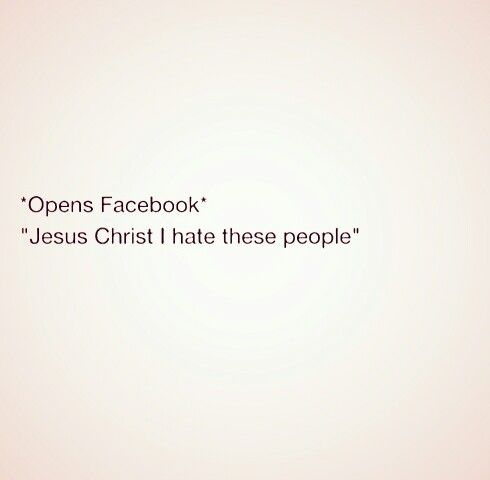 Accurate. I hate Facebook and everyone on it.