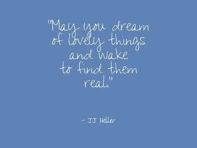 May you dream of lovely things and wake to find them real. ~ JJ Heller