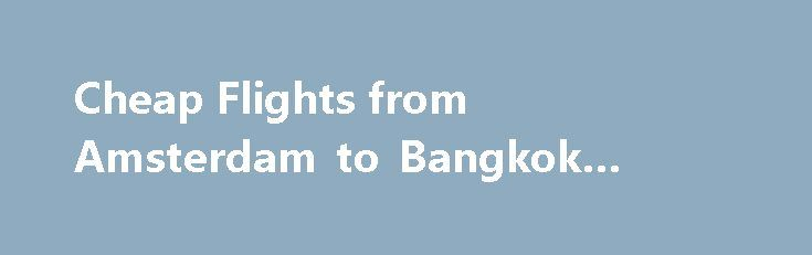 Cheap Flights from Amsterdam to Bangkok #cheap #domains http://cheap.remmont.com/cheap-flights-from-amsterdam-to-bangkok-cheap-domains/  #cheap flights amsterdam # Flights from Amsterdam to Bangkok, Thailand Last modified: Oct 5, 2016 0:45 -04:00 We have collected flight cost data from across the web for travel from Amsterdam to Bangkok, and have found the average flight price for this trip to be €458 . Where To Buy Cheap Flights from Amsterdam to…