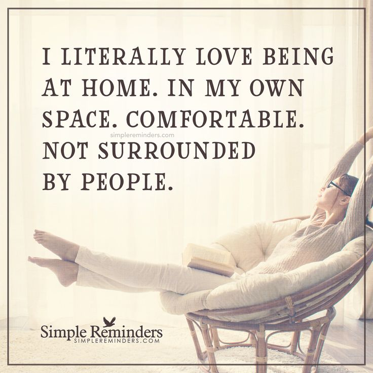 I love being alone I literally love being at home. In my own space. Comfortable. Not surrounded by people. — Unknown Author
