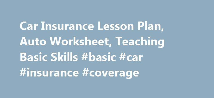 Car Insurance Lesson Plan, Auto Worksheet, Teaching Basic Skills #basic #car #insurance #coverage http://stockton.remmont.com/car-insurance-lesson-plan-auto-worksheet-teaching-basic-skills-basic-car-insurance-coverage/  # Suggested Lesson Plan to use with this Worksheet Review with students standard car insurance coverage, and basic liability insurance (see below). Use the car insurance worksheet to help students identify some of the factors when looking at car insurance coverage. Standard…