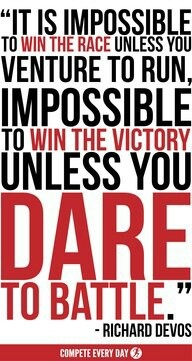"""""""It is impossible to win the race unless you venture to run, impossible to win the victory unless you dare to battle."""" Richard Devos"""