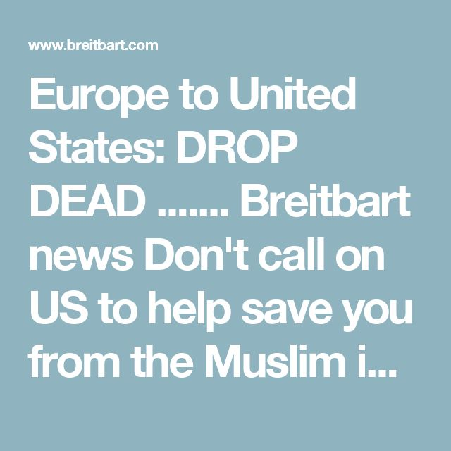 Europe to United States: DROP DEAD ....... Breitbart news Don't call on US to help save you from the Muslim invaders that have taken over Europe.