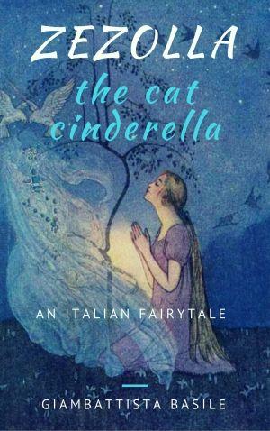 Zezolla, The Cat Cinderella: An Italian Fairytale by Giambattista Basile [La gatta Cenerentola, 1634; Folklore Type: ATU-510A (Persecuted Heroine)]