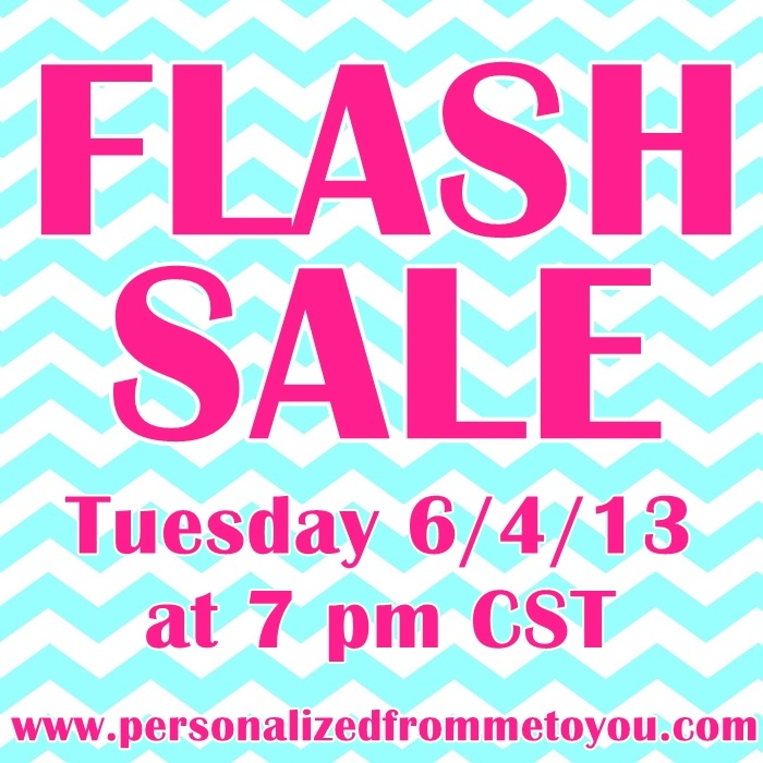 The FLASH SALE will be tomorrow Tuesday 6/4/13 at 7 pm CST on our website www.personalizedfrommetoyou.com