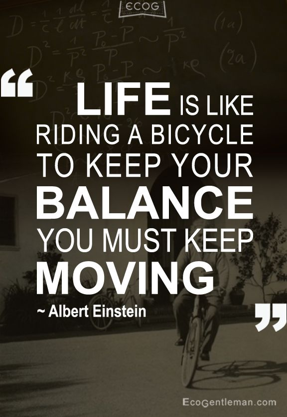 ♂ LIFE IS LIKE RIDING A BICYCLE TO KEEP YOUR BALANCE YOU MUST KEEP MOVING - 15 Famous Quotes by Albert Einstein