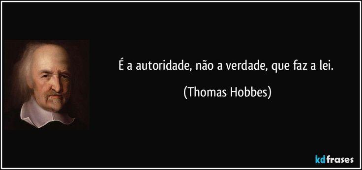 É a autoridade, não a verdade, que faz a lei. (Thomas Hobbes)