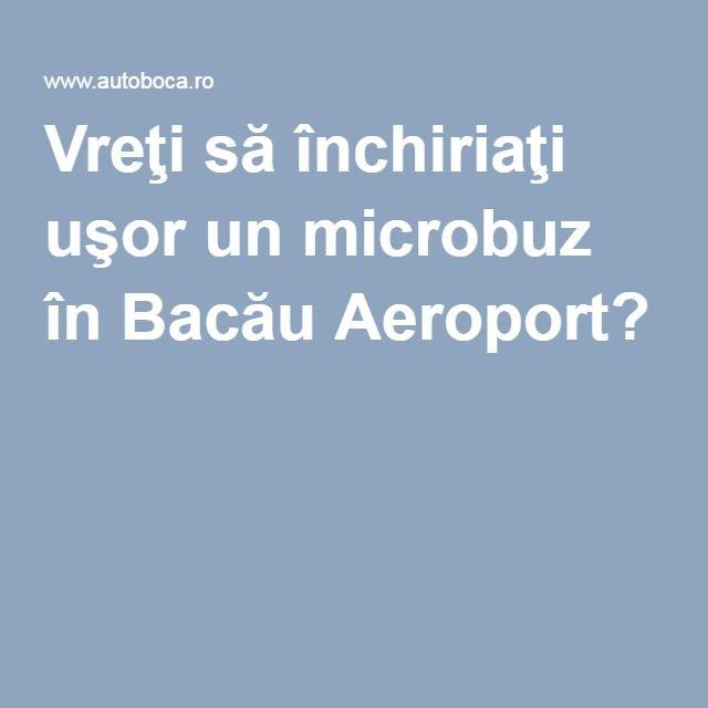 Vreţi să închiriaţi uşor un microbuz în Bacău Aeroport?