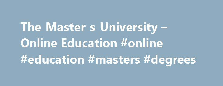 The Master s University – Online Education #online #education #masters #degrees http://el-paso.remmont.com/the-master-s-university-online-education-online-education-masters-degrees/  # The Master's University Online Programs What We Offer You can begin preparing now by taking the prerequisite courses which are available in our online general education courses . How Do The Classes Work? The classes are eight weeks in length and go year-round. Each week you will have various assignments that…