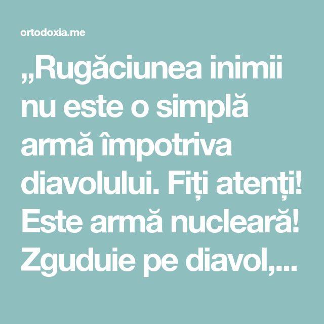 """""""Rugăciunea inimii nu este o simplă armă împotriva diavolului. Fiți atenți! Este armă nucleară! Zguduie pe diavol, îl face să dispară!"""" – Ortodoxia.me"""