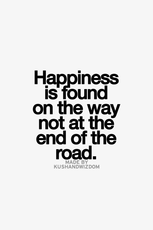 Happiness is found on the way not at the end of the road