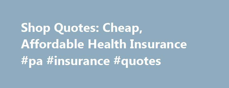 Shop Quotes: Cheap, Affordable Health Insurance #pa #insurance #quotes http://uganda.remmont.com/shop-quotes-cheap-affordable-health-insurance-pa-insurance-quotes/  # Looking for Cheap, Affordable Health Insurance? Shop Quotes from up to 7 Prequalified Companies! Are you in need of a major medical policy? Has your employer reduced or even dropped your coverage? If so, you are no doubt looking for an affordable, individual or family health care plan. Start your search here! Browse our listing…
