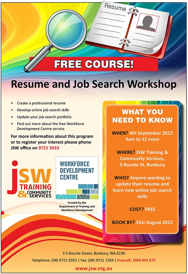 Resume & Job Search Workshop  FREE COURSE    Create a professional resume  Develop online job search skills  Update your job search portfolio  Find out more about the free Workforce Development Centre service    WHEN? 4th September 2012, 9am to 12 noon  WHERE? JSW Training & Community Services, 5 Bourke St, Bunbury  WHO? Anyone wanting to update their resume and learn new online job search skills  COST? FREE  BOOK NOW!    Register your interest now - phone JSW office on 9721 5033