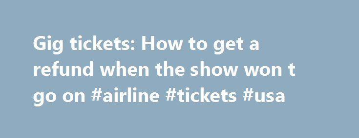 Gig tickets: How to get a refund when the show won t go on #airline #tickets #usa http://tickets.remmont.com/gig-tickets-how-to-get-a-refund-when-the-show-won-t-go-on-airline-tickets-usa/  Gig tickets: How to get a refund when the show won't go on Perhaps it was rock'n'roll excess, or – more likely – dodgy throats or flu. Whatever the reason, (...Read More)