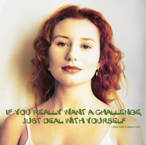 And whenever I sing that chorus, 'we'll see how brave you are,' it means so many different things to me. It's part of my self, my spirit self saying to the rest of myself, 'if you really want a challenge, just deal with yourself' Tori Amos, b-side magazine, 1994