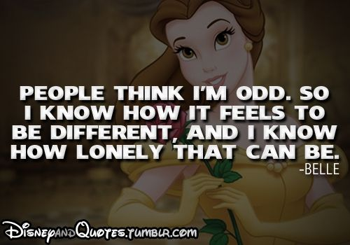 People think I'm odd, so I know how it feels to be different, and I know how lonely that can be. Belle in Beauty and the Beast