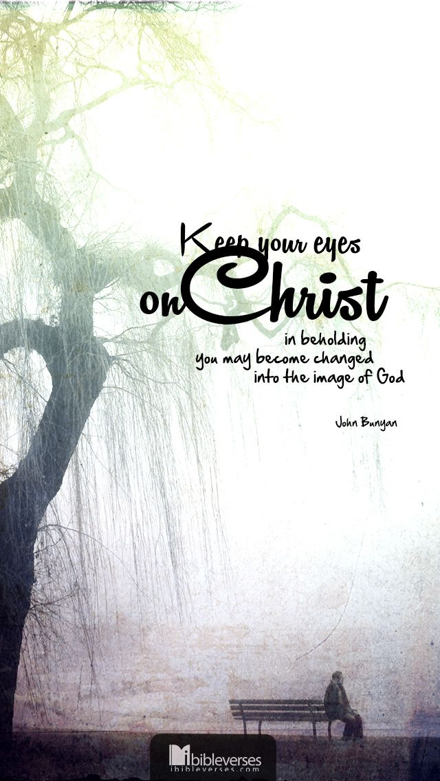 Keep your eyes on Christ in beholding you may become changed into the image of God - John Bunyan #quotes #faith