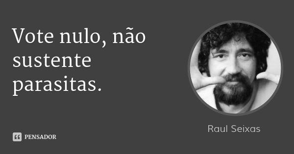Vote nulo, não sustente parasitas. — Raul Seixas