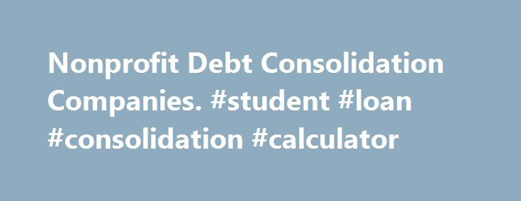 Nonprofit Debt Consolidation Companies. #student #loan #consolidation #calculator http://loan.remmont.com/nonprofit-debt-consolidation-companies-student-loan-consolidation-calculator/  #loan consolidation companies # NonProfit Debt Consolidation Companies Paying Credit Card Balances through Non-Profit Debt Consolidation Companies When mounting debt from multiple credit cards becomes unmanageable, nonprofit debt consolidation companies make a difference. Their counselors can help you develop…