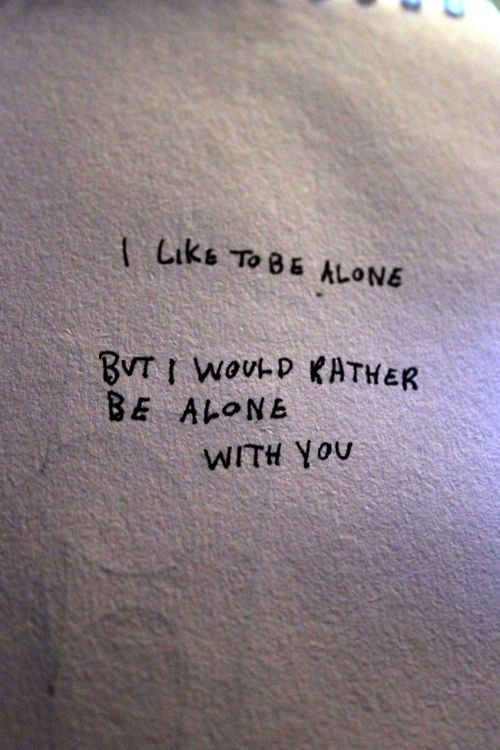 I like to be alone, but I would rather be alone with you. Love lonely sad