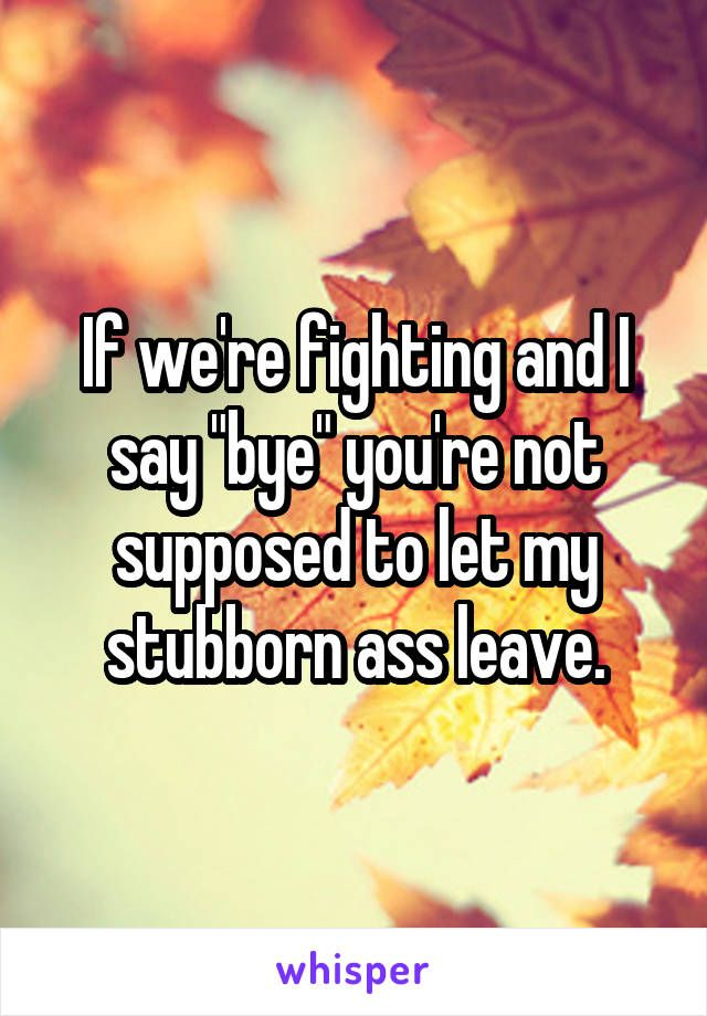 "If we're fighting and I say ""bye"" you're not supposed to let my stubborn ass leave."