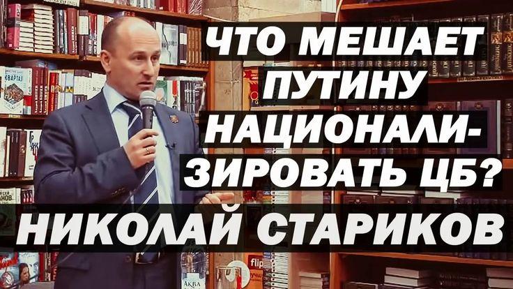Николай Стариков Последнее - ЧТО МЕШАЕТ ПУТИНУ НАЦИОНАЛИЗИРОВАТЬ ЦЕНТРОБ...