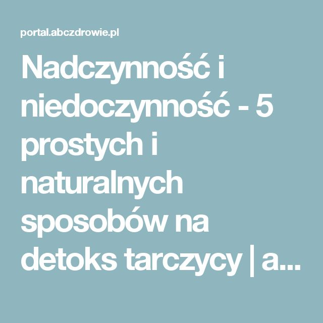 Nadczynność i niedoczynność - 5 prostych i naturalnych sposobów na detoks tarczycy   abcZdrowie.pl